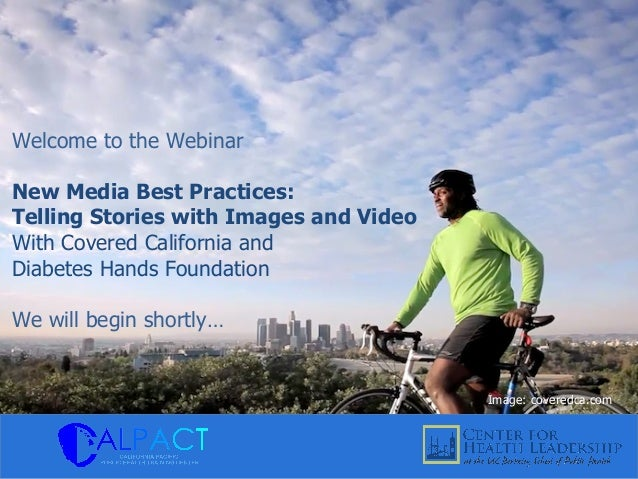 Welcome to the Webinar New Media Best Practices: Telling Stories with Images and Video With Covered California and Diabete...