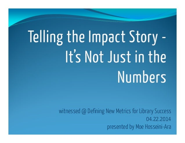 witnessed @ Defining New Metrics for Library Success 04.22.2014 presented by Moe Hosseini-Ara