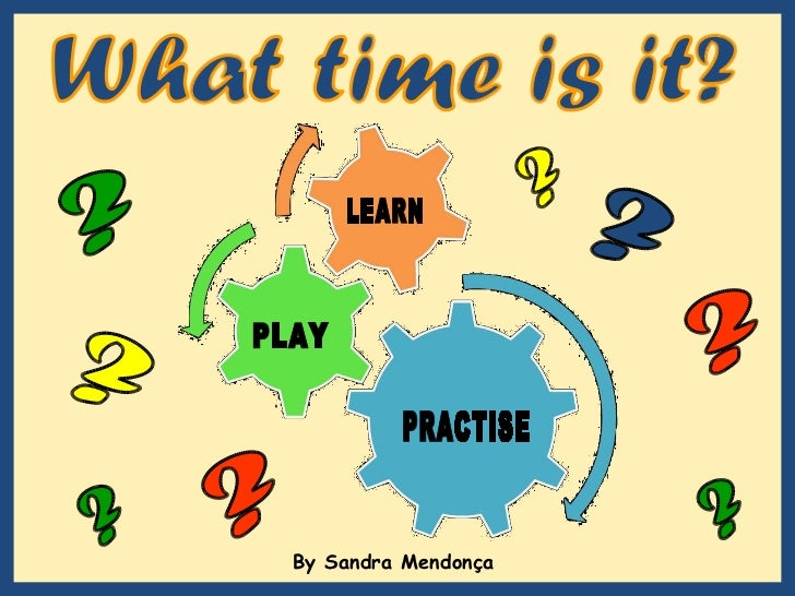 By Sandra Mendonça  What time is it? ? ? ? ? ? ? ? ? LEARN PLAY PRACTISE