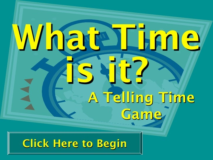 What Time   is it?            A Telling Time                Game Click Here to Begin