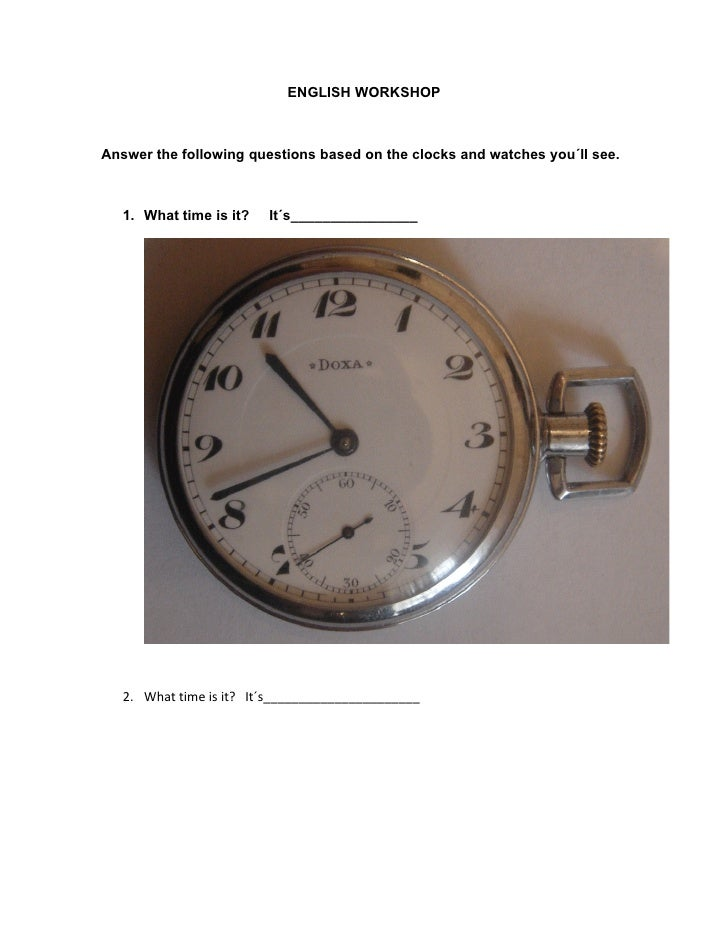 ENGLISH WORKSHOP    Answer the following questions based on the clocks and watches you´ll see.       1. What time is it?  ...