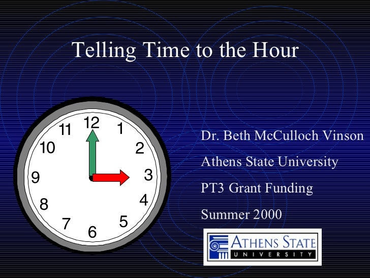 Telling Time to the Hour Dr. Beth McCulloch Vinson Athens State University PT3 Grant Funding Summer 2000
