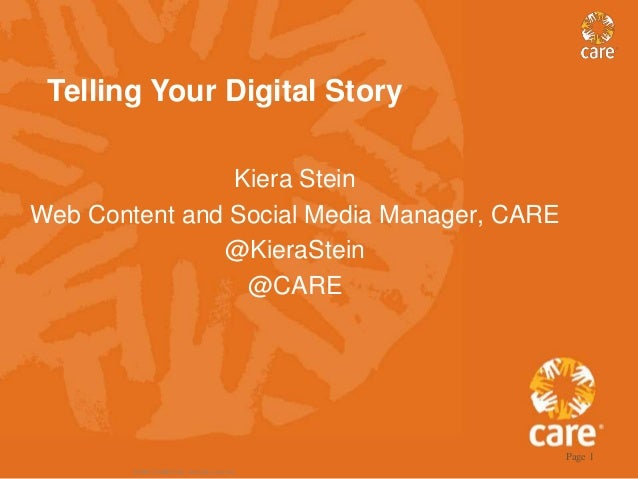 Telling Your Digital Story Kiera Stein Web Content and Social Media Manager, CARE @KieraStein @CARE  Page 1 © 2005, CARE U...