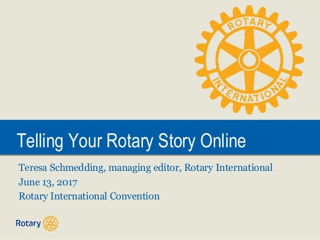 Telling Your Rotary Story OnlineTelling Your Rotary Story Online Teresa Schmedding, managing editor, Rotary International ...