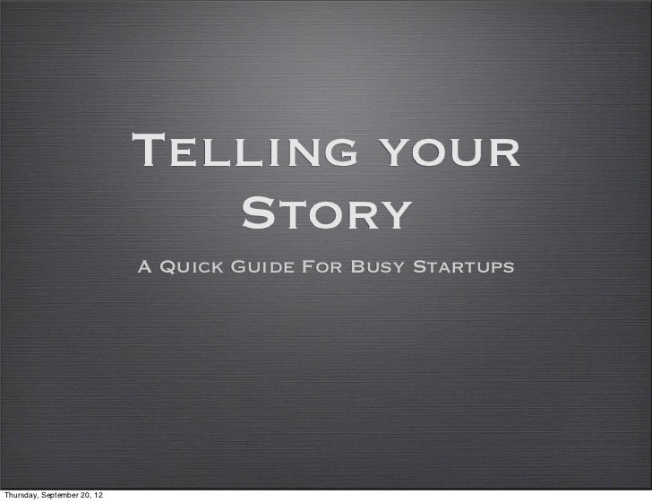 Telling your                                Story                             A Quick Guide For Busy StartupsThursday, Sep...