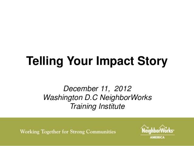 Telling Your Impact Story       December 11, 2012  Washington D.C NeighborWorks        Training Institute