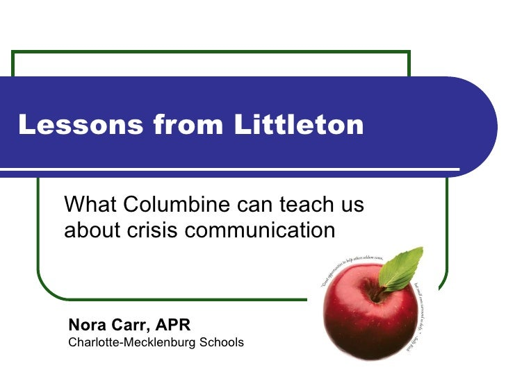 Lessons from Littleton What Columbine can teach us about crisis communication Nora Carr, APR Charlotte-Mecklenburg Schools