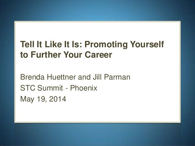Tell It Like It Is: Promoting Yourself to Further Your Career Brenda Huettner and Jill Parman STC Summit - Phoenix May 19,...