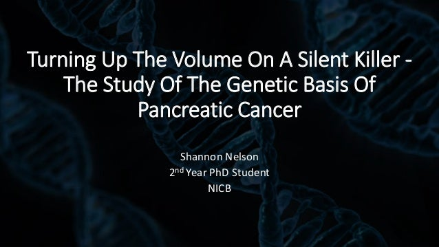 Turning Up The Volume On A Silent Killer - The Study Of The Genetic Basis Of Pancreatic Cancer Shannon Nelson 2nd Year PhD...