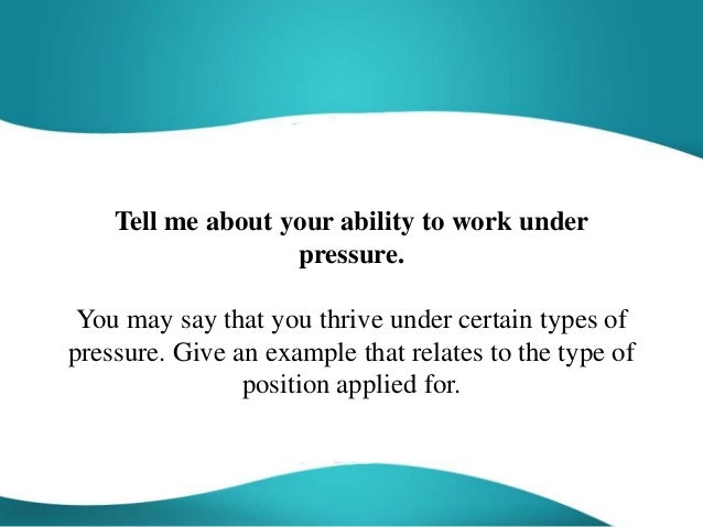 tell me about your ability to work under pressure you may say that you thrive do