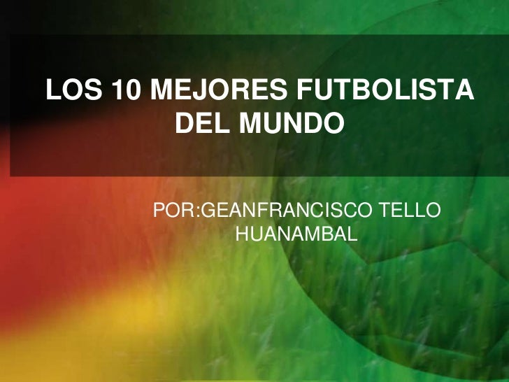 LOS 10 MEJORES FUTBOLISTA        DEL MUNDO      POR:GEANFRANCISCO TELLO            HUANAMBAL