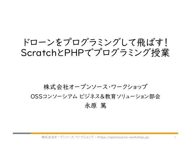 ドローンをプログラミングして飛ばす! ScratchとPHPでプログラミング授業 株式会社オープンソース・ワークショップ OSSコンソーシアム ビジネス&教育ソリューション部会 永原 篤 株式会社オープンソース・ワークショップ - https:...