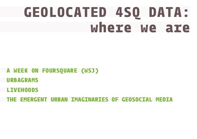 GEOLOCATED 4SQ DATA: where we are www.densitydesign.org  A WEEK ON FOURSQUARE (WSJ) URBAGRAMS LIVEHOODS THE EMERGENT URBAN...