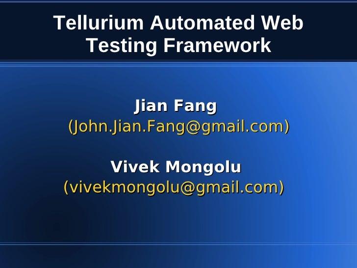 Tellurium Automated Web     Testing Framework            Jian Fang  (John.Jian.Fang@gmail.com)        Vivek Mongolu (vivek...