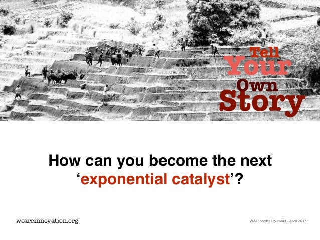 How can you become the next 'exponential catalyst'? Tell Your Own Story weareinnovation.org WAI Loop#3 Round#1 - April 2017