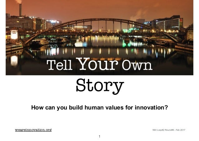 How can you build human values for innovation? weareinnovation.org Tell Your Own Story 1 WAI Loop#2 Round#6 - Feb 2017