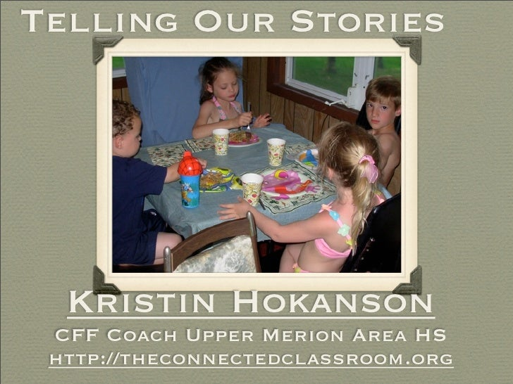 Telling Our Stories       Kristin Hokanson  CFF Coach Upper Merion Area HS  http://theconnectedclassroom.org