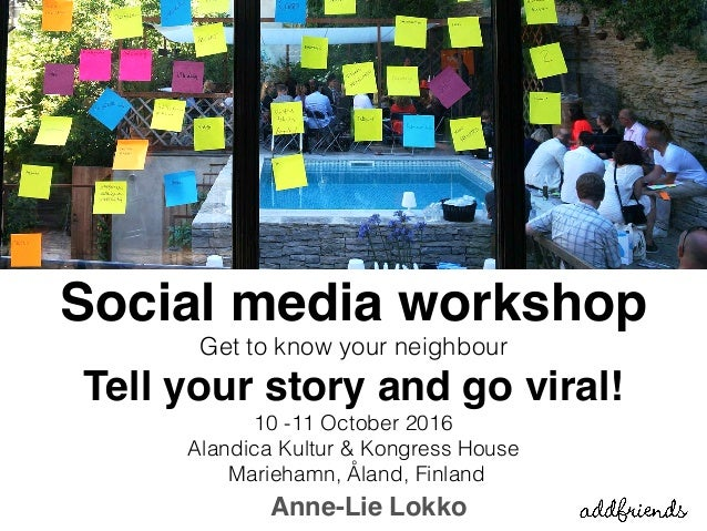 Anne-Lie Lokko Social media workshop Get to know your neighbour Tell your story and go viral! 10 -11 October 2016  Aland...