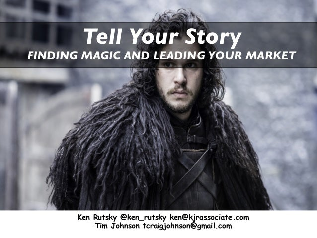Tell Your Story FINDING MAGIC AND LEADING YOUR MARKET Ken Rutsky @ken_rutsky ken@kjrassociate.com Tim Johnson tcraigjohnso...