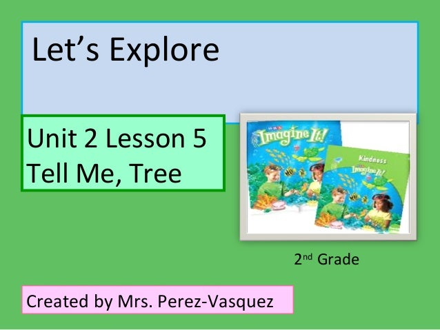 Let's ExploreUnit 2 Lesson 5Tell Me, Tree                                2nd GradeCreated by Mrs. Perez-Vasquez