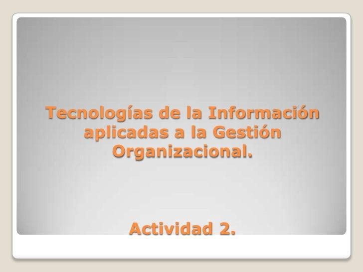 Tecnologías de la Información     aplicadas a la Gestión        Organizacional.            Actividad 2.