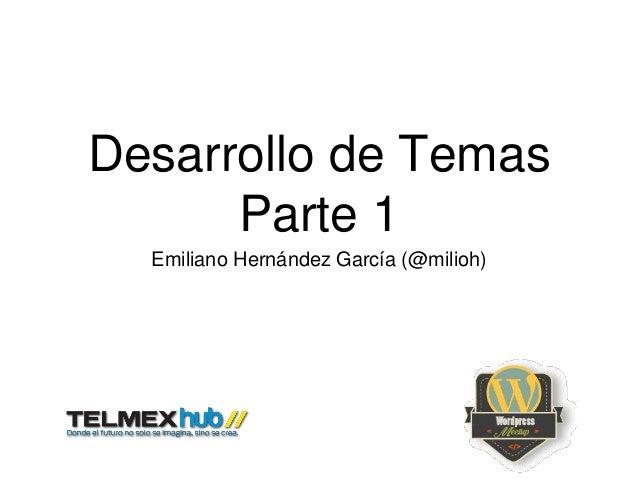 Desarrollo de Temas Parte 1 Emiliano Hernández García (@milioh)