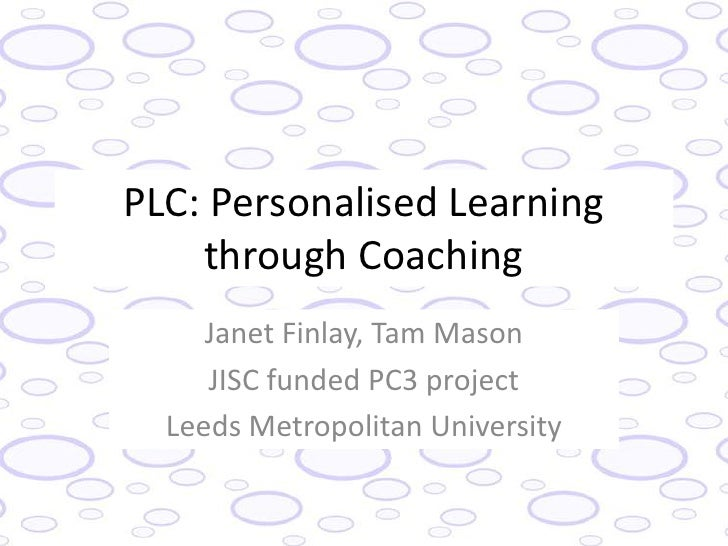 PLC: Personalised Learning    through Coaching     Janet Finlay, Tam Mason     JISC funded PC3 project  Leeds Metropolitan...