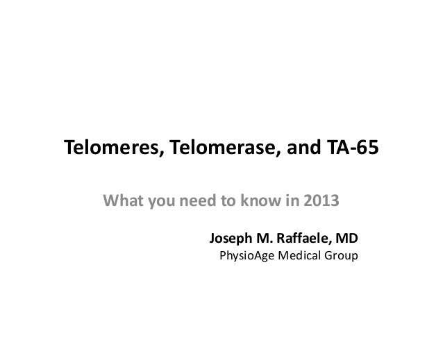 Telomeres, Telomerase, and TA-65 What you need to know in 2013 Joseph M. Raffaele, MD PhysioAge Medical Group