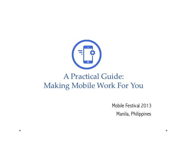 A Practical Guide:  Making Mobile Work For You    Mobile Festival 2013 Manila, Philippines
