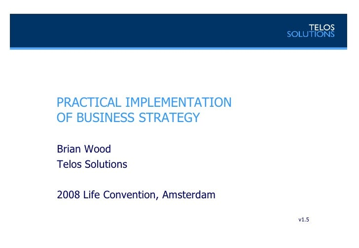 PRACTICAL IMPLEMENTATIONOF BUSINESS STRATEGY <br />Brian Wood<br />Telos Solutions<br />2008 Life Convention, Amsterdam<br...
