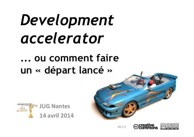 Development accelerator ... ou comment faire un « départ lancé »un « départ lancé » JUG Nantes 14 avril 2014 Ver 1.2
