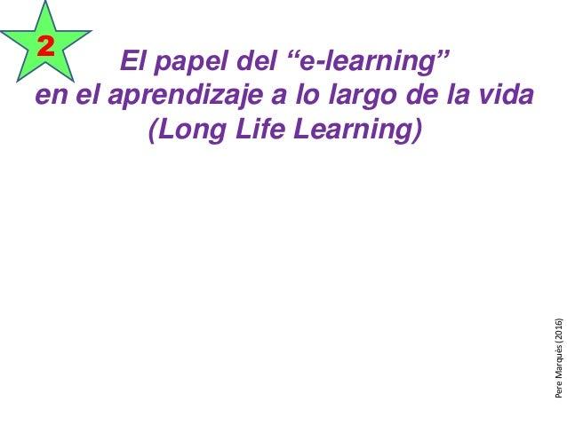 """El papel del """"e-learning"""" en el aprendizaje a lo largo de la vida (Long Life Learning) 2 PereMarquès(2016)"""