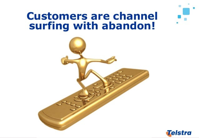 18 Customers are channel surfing with abandon!