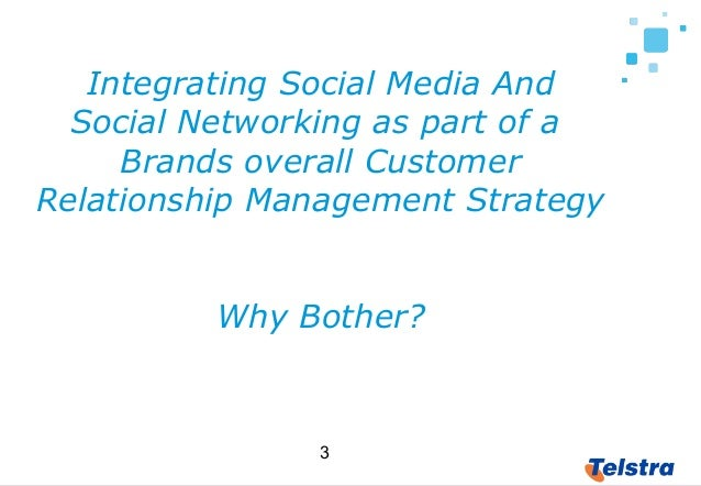 3 Integrating Social Media And Social Networking as part of a Brands overall Customer Relationship Management Strategy Why...