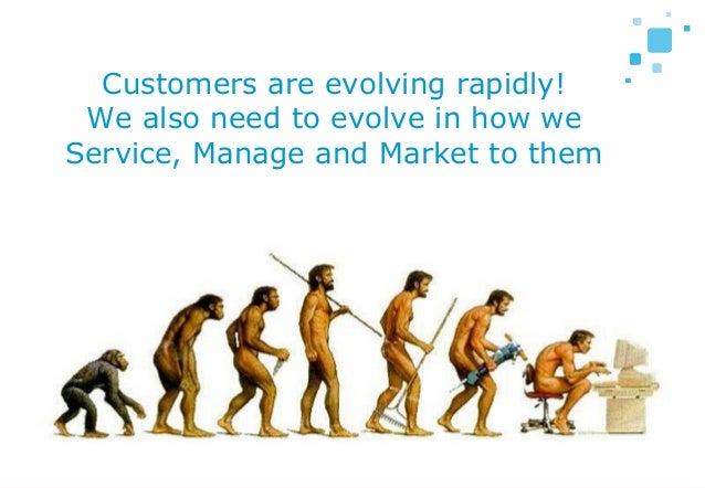 5 Customers are evolving rapidly! We also need to evolve in how we Service, Manage and Market to them
