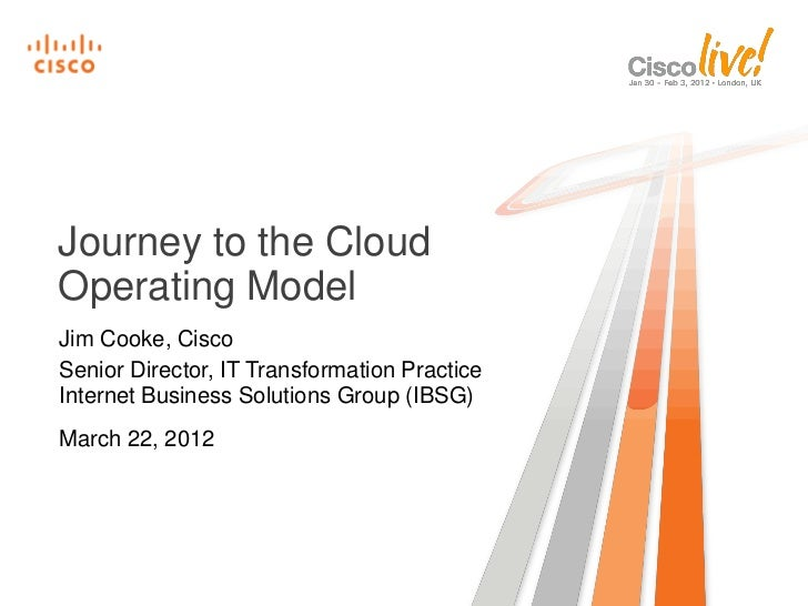 Journey to the CloudOperating ModelJim Cooke, CiscoSenior Director, IT Transformation PracticeInternet Business Solutions ...