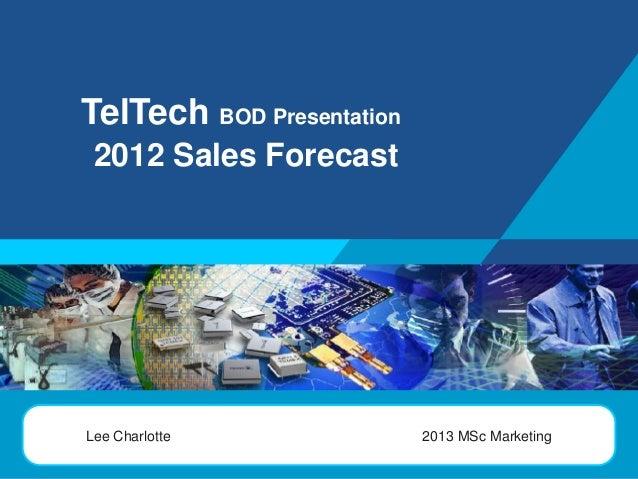 TelTech BOD Presentation 2012 Sales Forecast  LOGO  Lee Charlotte  2013 MSc Marketing