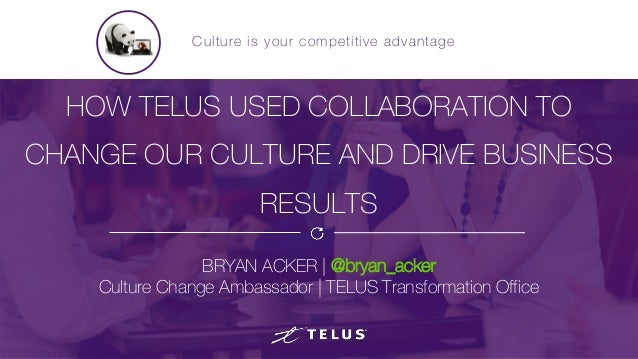 HOW TELUS USED COLLABORATION TO CHANGE OUR CULTURE AND DRIVE BUSINESS RESULTS BRYAN ACKER | @bryan_acker Culture Change Am...