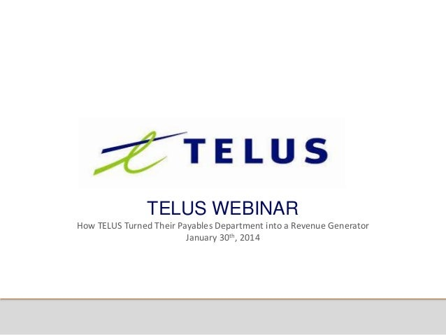 TELUS WEBINAR How TELUS Turned Their Payables Department into a Revenue Generator January 30th, 2014