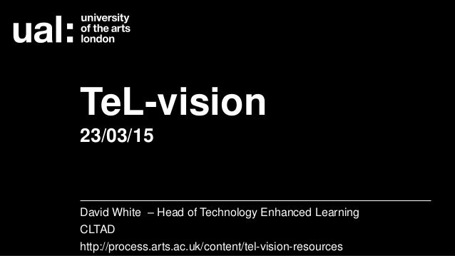 TeL-vision 23/03/15 David White – Head of Technology Enhanced Learning CLTAD http://process.arts.ac.uk/content/tel-vision-...