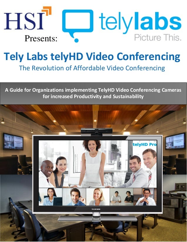 Tely Labs telyHD Video Conferencing The Revolution of Affordable Video Conferencing A Guide for Organizations implementing...
