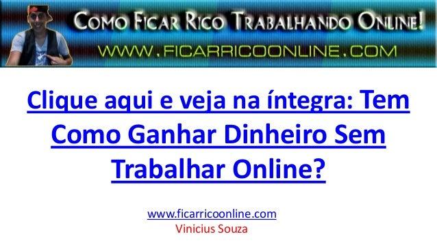 Clique aqui e veja na íntegra: Tem Como Ganhar Dinheiro Sem Trabalhar Online? www.ficarricoonline.com Vinicius Souza