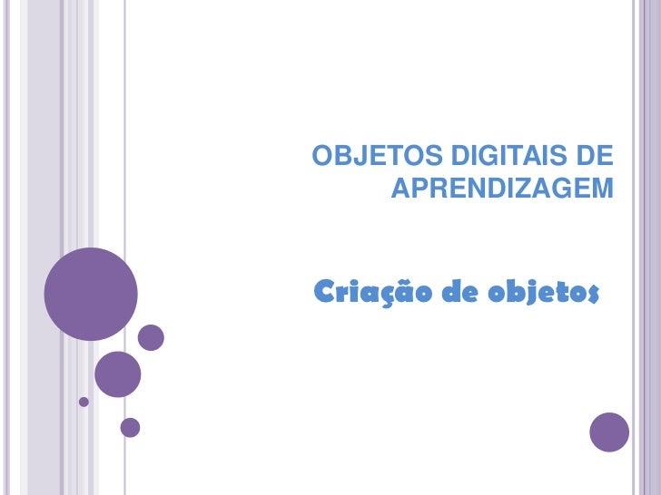 OBJETOS DIGITAIS DE APRENDIZAGEM<br />Criação de objetos<br />