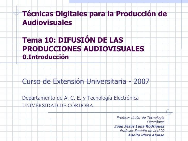 Técnicas Digitales para la Producción de Audiovisuales Tema 10: DIFUSIÓN DE LAS PRODUCCIONES AUDIOVISUALES 0.Introducción ...