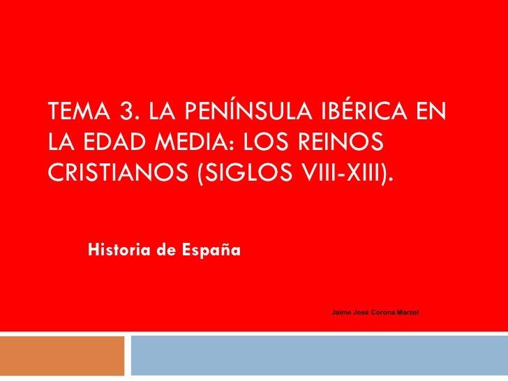 TEMA 3.  LA PENÍNSULA IBÉRICA EN LA EDAD MEDIA: LOS REINOS CRISTIANOS (SIGLOS VIII-XIII). Historia de España Jaime José Co...