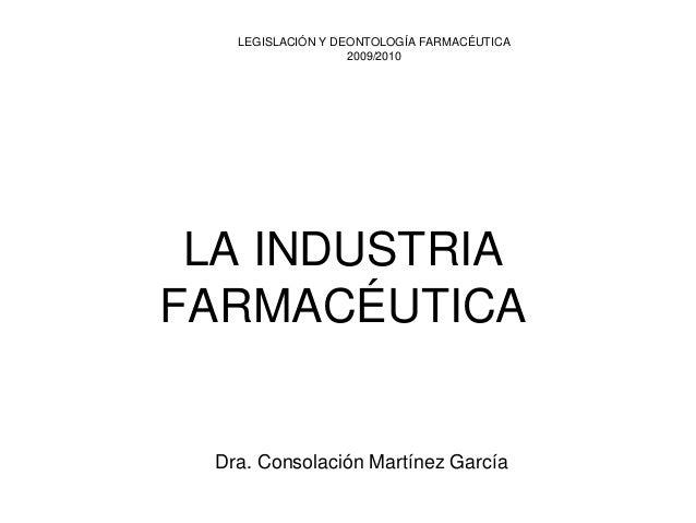 LA INDUSTRIA FARMACÉUTICA  LEGISLACIÓN Y DEONTOLOGÍA FARMACÉUTICA2009/2010Dra. Consolación Martínez García