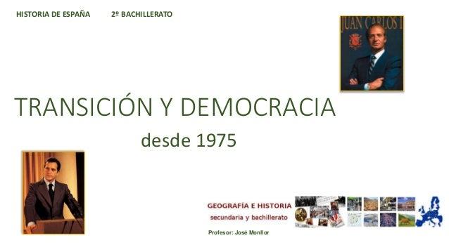 TRANSICIÓN Y DEMOCRACIA desde 1975 HISTORIA DE ESPAÑA 2º BACHILLERATO Profesor: José Monllor