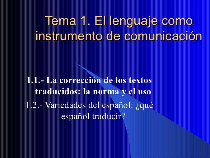 Tema 1. El lenguaje como instrumento de comunicación 1.1.- La corrección de los textos traducidos: la norma y el uso 1.2.-...