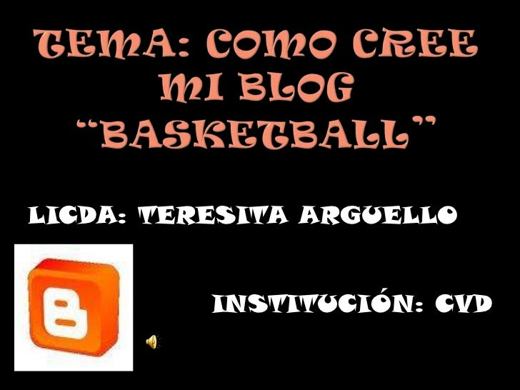 """Tema: como cree mi blog""""Basketball""""<br />LICDA: TERESITA ARGUELLO<br />INSTITUCIÓN: CVD<br />"""