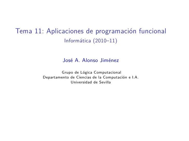 Tema 11: Aplicaciones de programación funcional                  Informática (2010–11)                  José A. Alonso Jim...